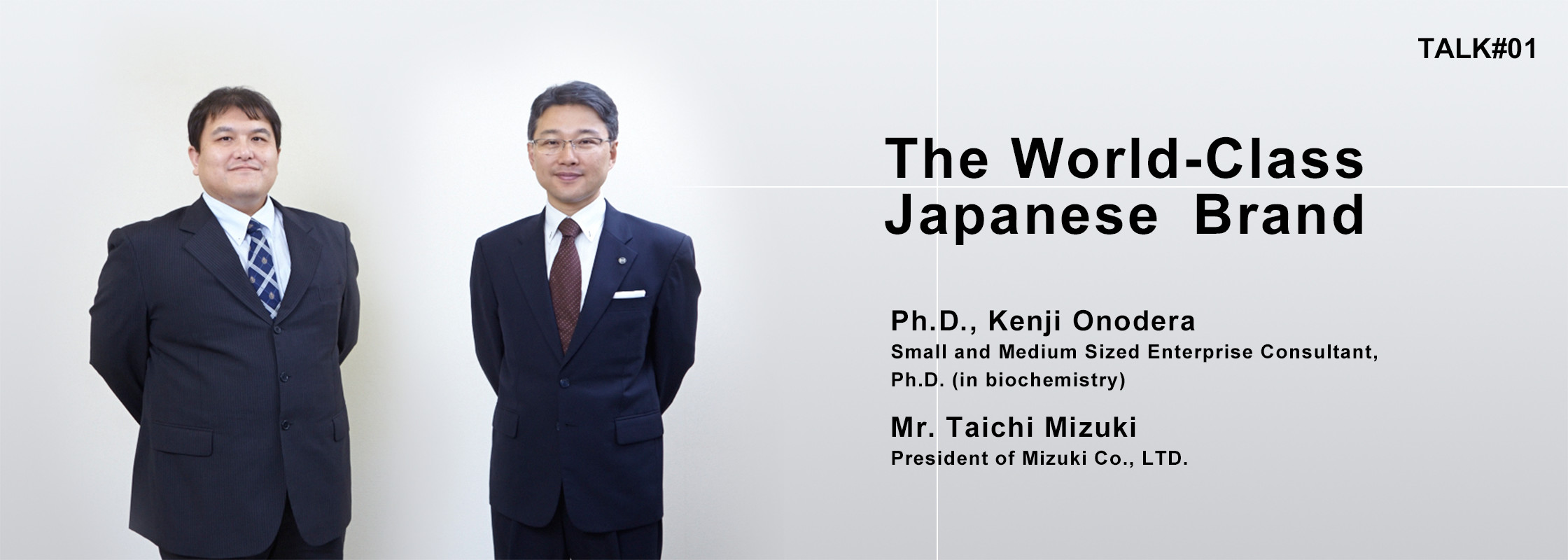 TALK#1 The World-Class Japanese Brand Ph.D., Kenji Onodera Small and Medium Sized Enterprise Consultant, Ph.D. (in biochemistry) Mr. Taichi Mizuki President of Mizuki Co., LTD.