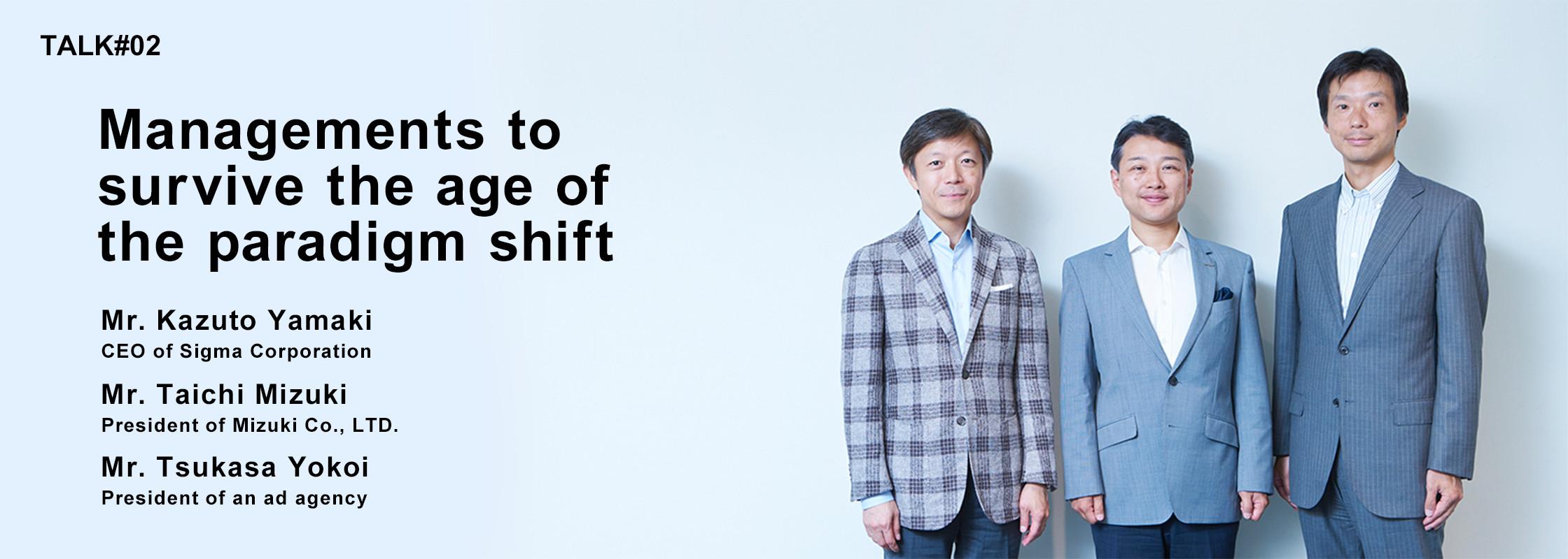 TALK#2 Managements to surviving times of the paradigm shift Mr. Kazuto Yamaki CEO of Sigma Corporation Mr. Taichi Mizuki President of Mizuki Co., LTD. Mr. Tsukasa Yokoi President of an ad agency